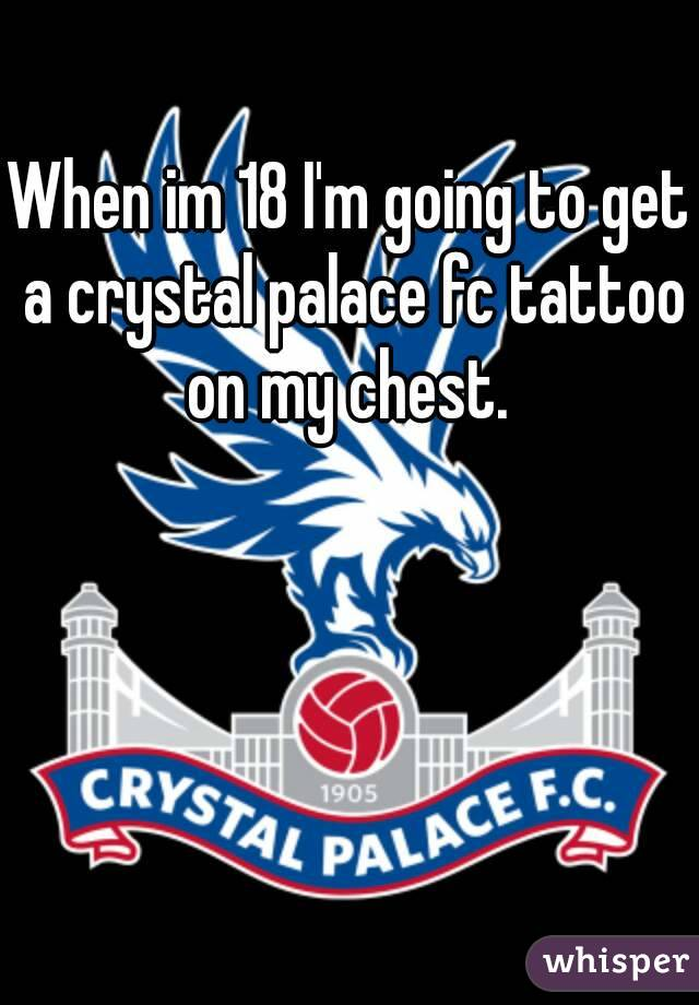 When im 18 I'm going to get a crystal palace fc tattoo on my chest.
