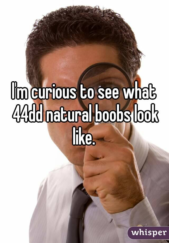 I'm curious to see what 44dd natural boobs look like.