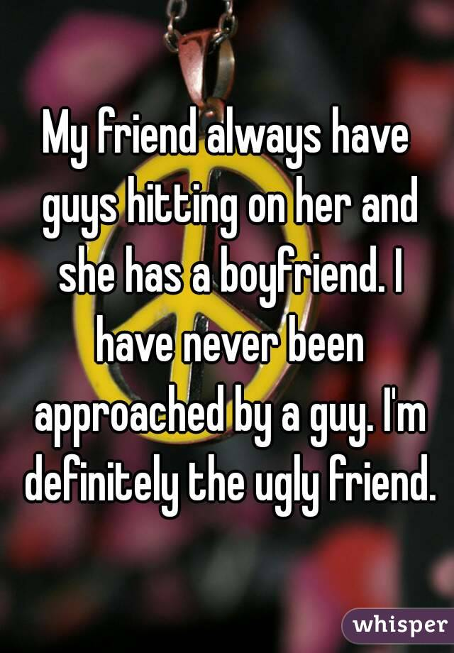My friend always have guys hitting on her and she has a boyfriend. I have never been approached by a guy. I'm definitely the ugly friend.