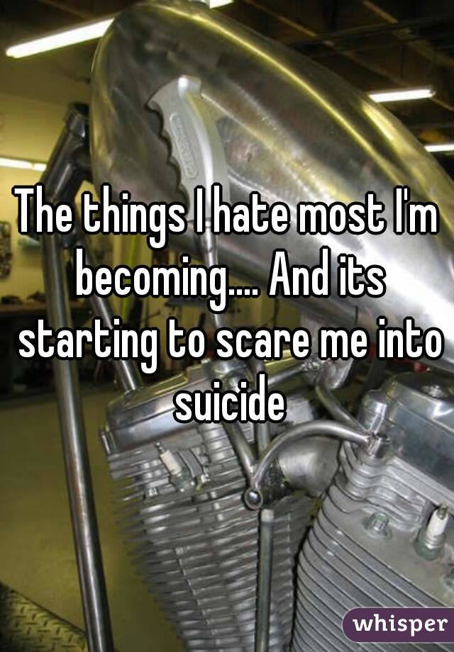 The things I hate most I'm becoming.... And its starting to scare me into suicide