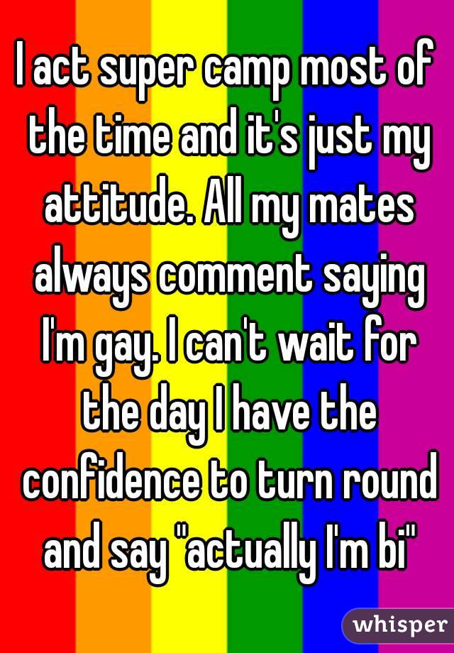 "I act super camp most of the time and it's just my attitude. All my mates always comment saying I'm gay. I can't wait for the day I have the confidence to turn round and say ""actually I'm bi"""