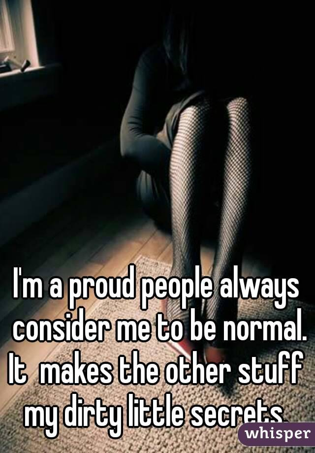 I'm a proud people always consider me to be normal. It  makes the other stuff  my dirty little secrets.