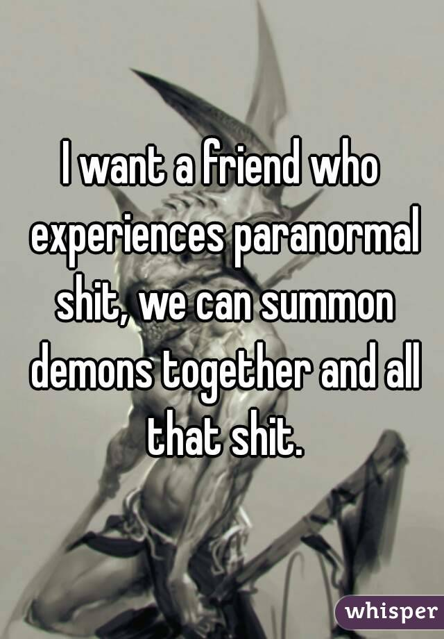 I want a friend who experiences paranormal shit, we can summon demons together and all that shit.