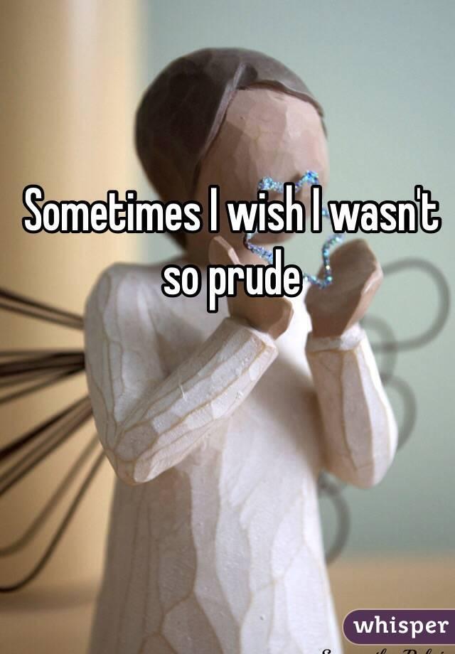 Sometimes I wish I wasn't so prude