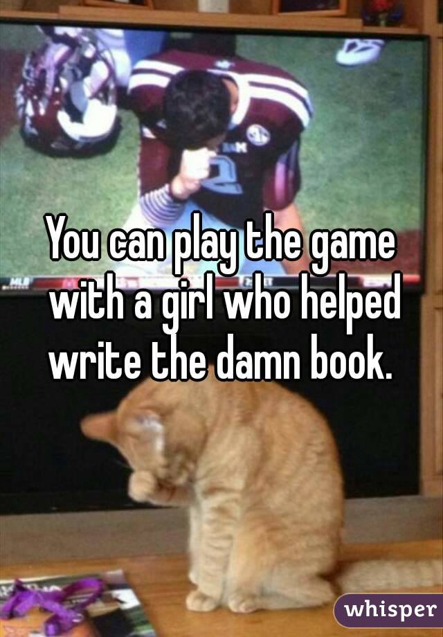 You can play the game with a girl who helped write the damn book.