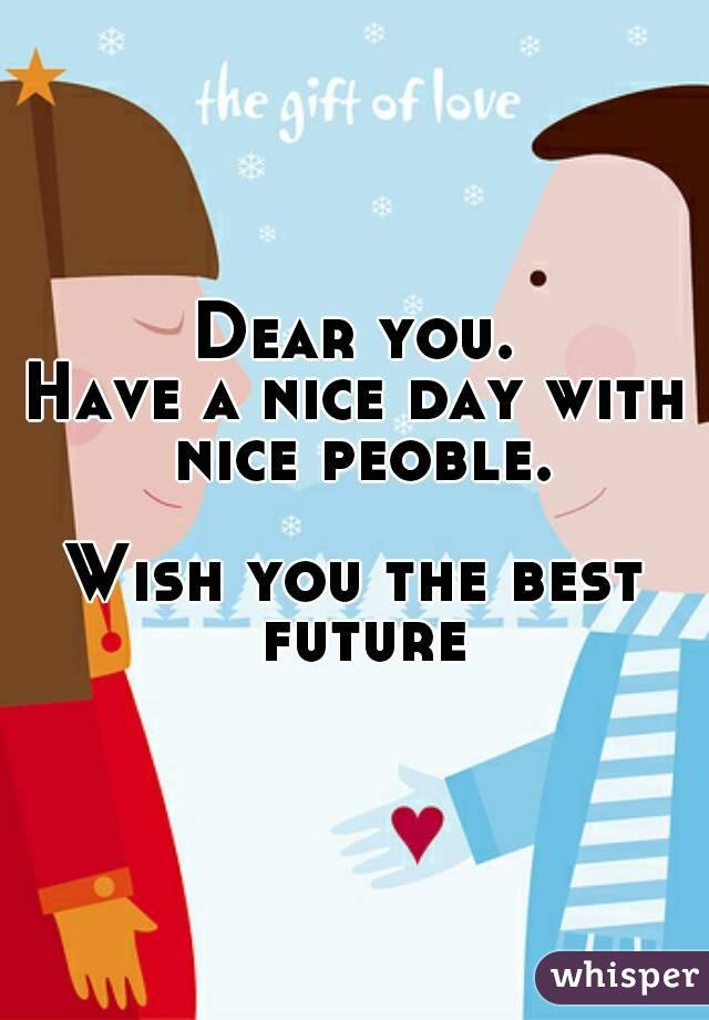 Dear you. Have a nice day with nice peoble.  Wish you the best future