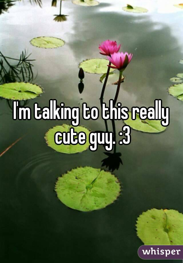 I'm talking to this really cute guy. :3