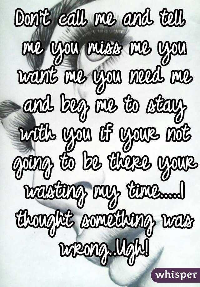 Don't call me and tell me you miss me you want me you need me and beg me to stay with you if your not going to be there your wasting my time.....I thought something was wrong..Ugh!