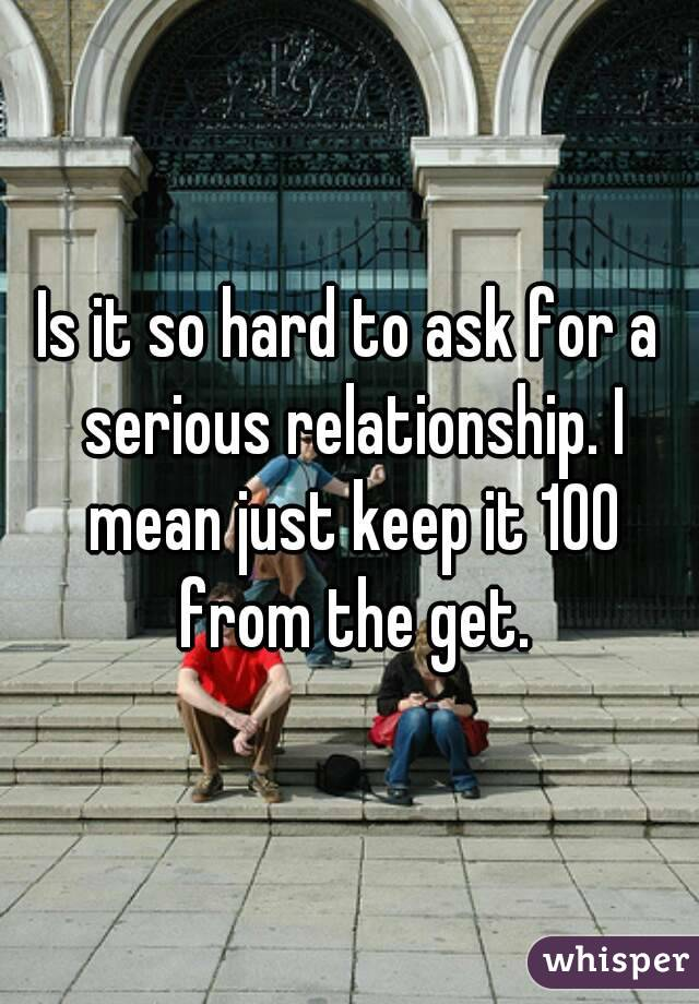 Is it so hard to ask for a serious relationship. I mean just keep it 100 from the get.