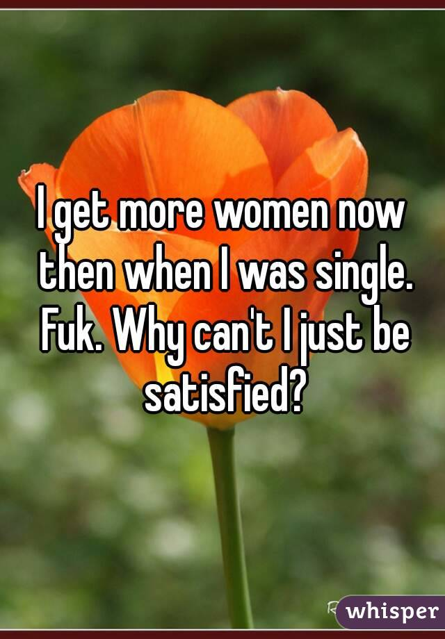 I get more women now then when I was single. Fuk. Why can't I just be satisfied?