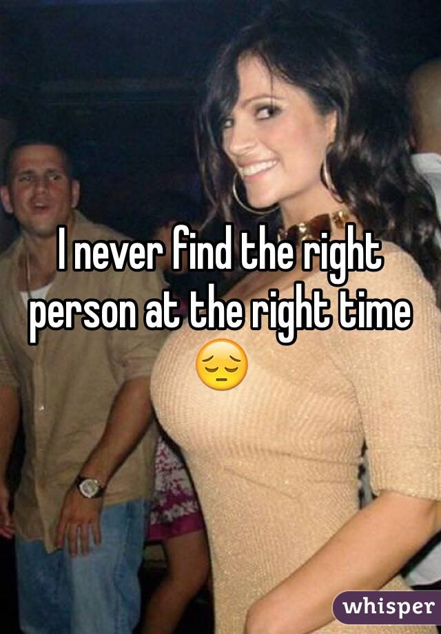 I never find the right person at the right time 😔