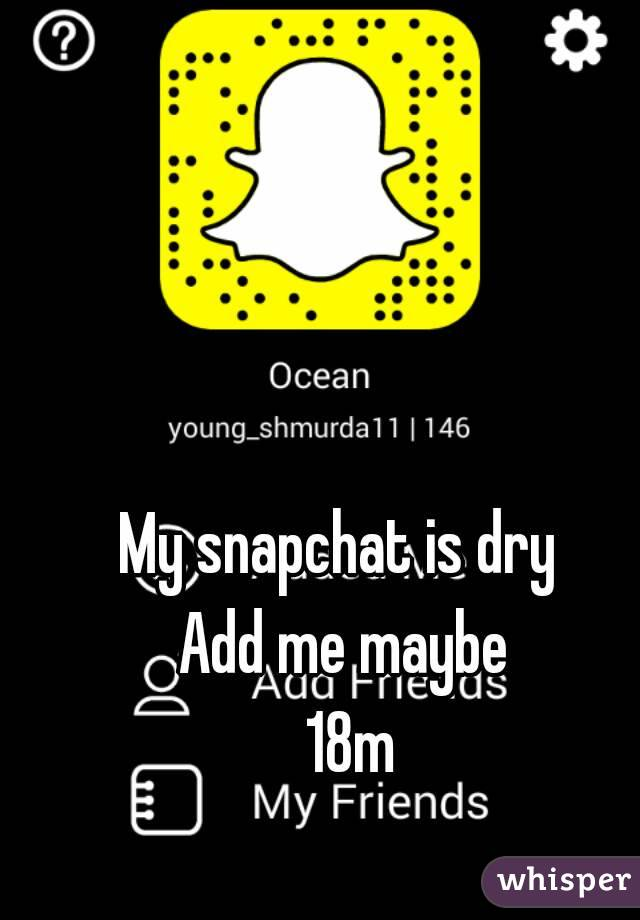 My snapchat is dry  Add me maybe  18m