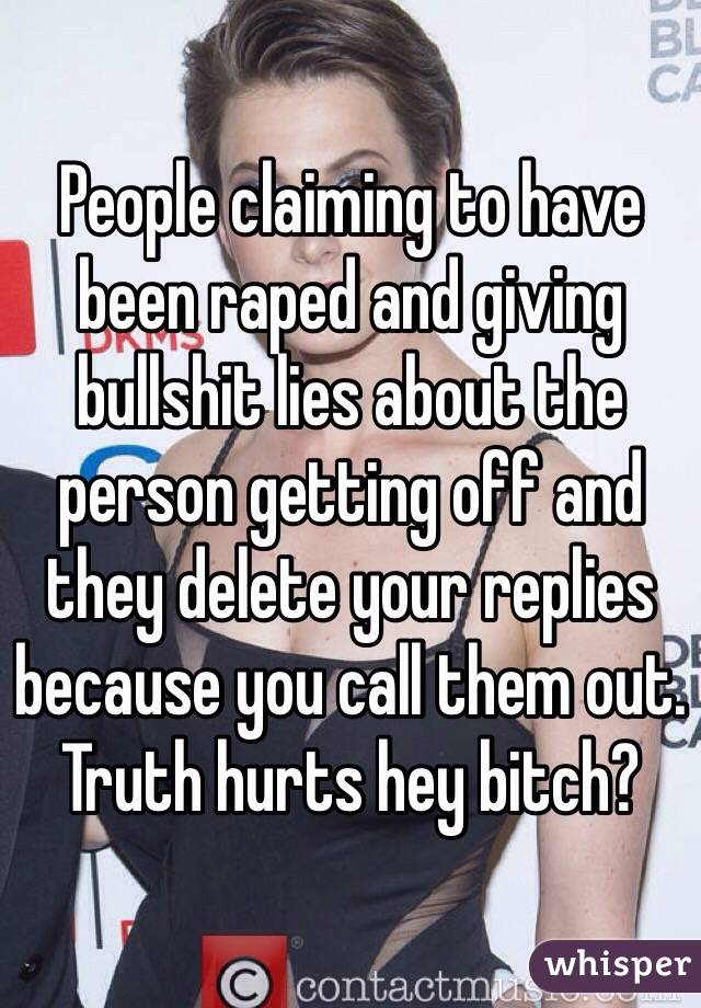 People claiming to have been raped and giving bullshit lies about the person getting off and they delete your replies because you call them out.  Truth hurts hey bitch?
