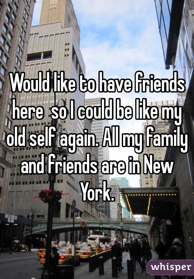 Would like to have friends here  so I could be like my old self again. All my family and friends are in New York.