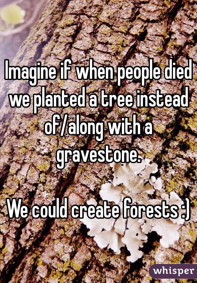 Imagine if when people died we planted a tree instead of/along with a gravestone.  We could create forests :)