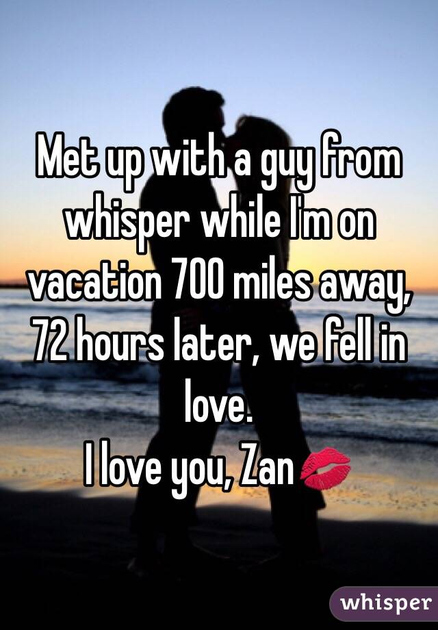 Met up with a guy from whisper while I'm on vacation 700 miles away, 72 hours later, we fell in love. I love you, Zan💋