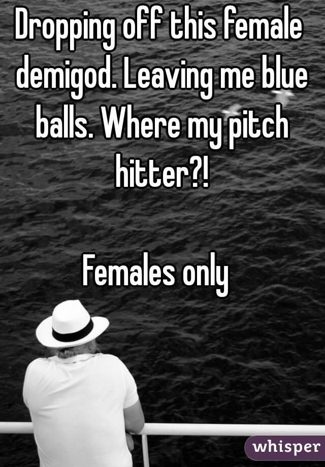 Dropping off this female demigod. Leaving me blue balls. Where my pitch hitter?!  Females only