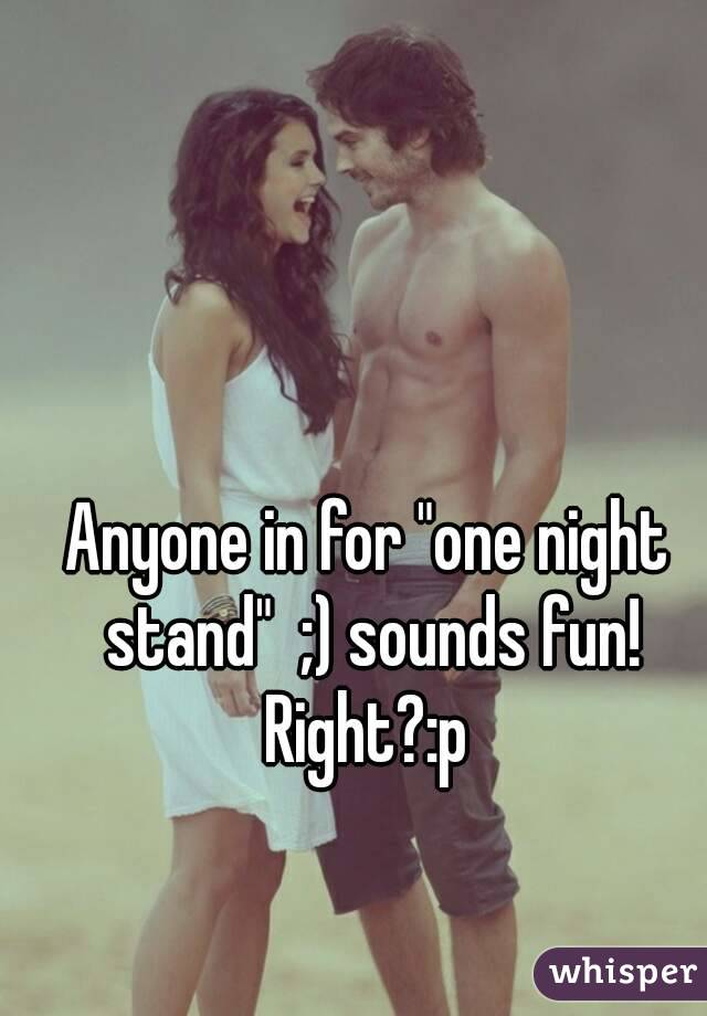 "Anyone in for ""one night stand""  ;) sounds fun! Right?:p"