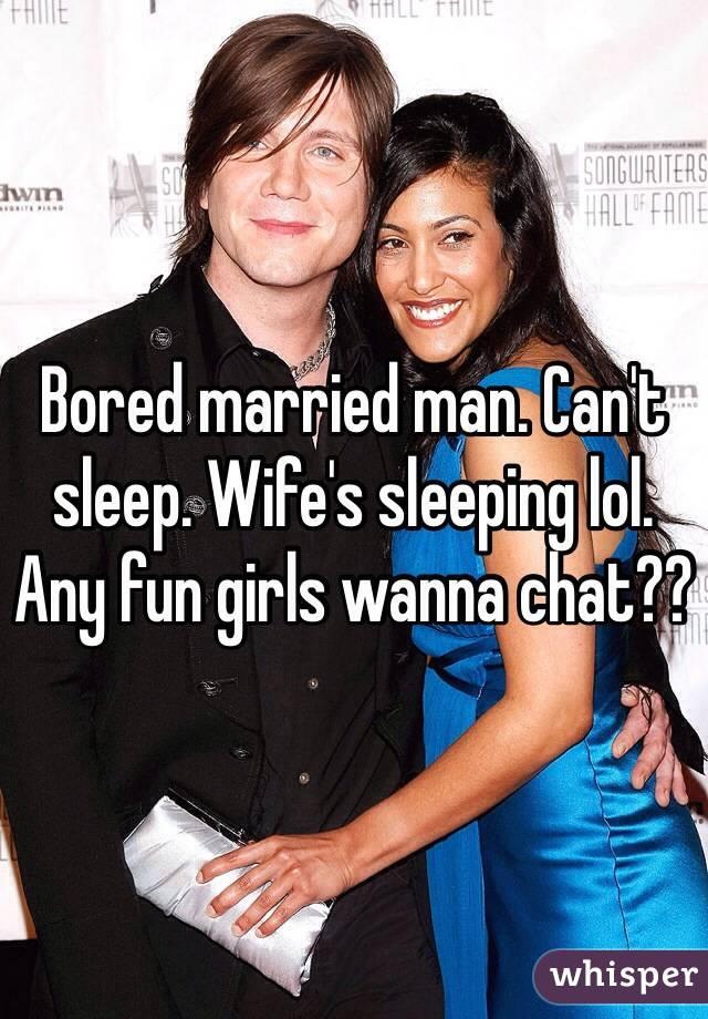 Bored married man. Can't sleep. Wife's sleeping lol. Any fun girls wanna chat??