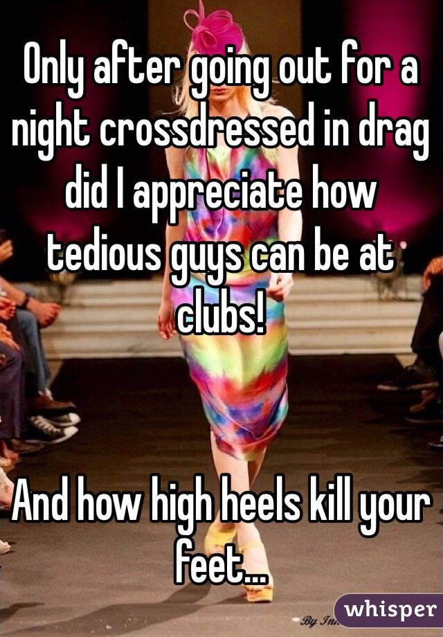 Only after going out for a night crossdressed in drag did I appreciate how tedious guys can be at clubs!   And how high heels kill your feet...