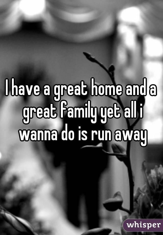 I have a great home and a great family yet all i wanna do is run away