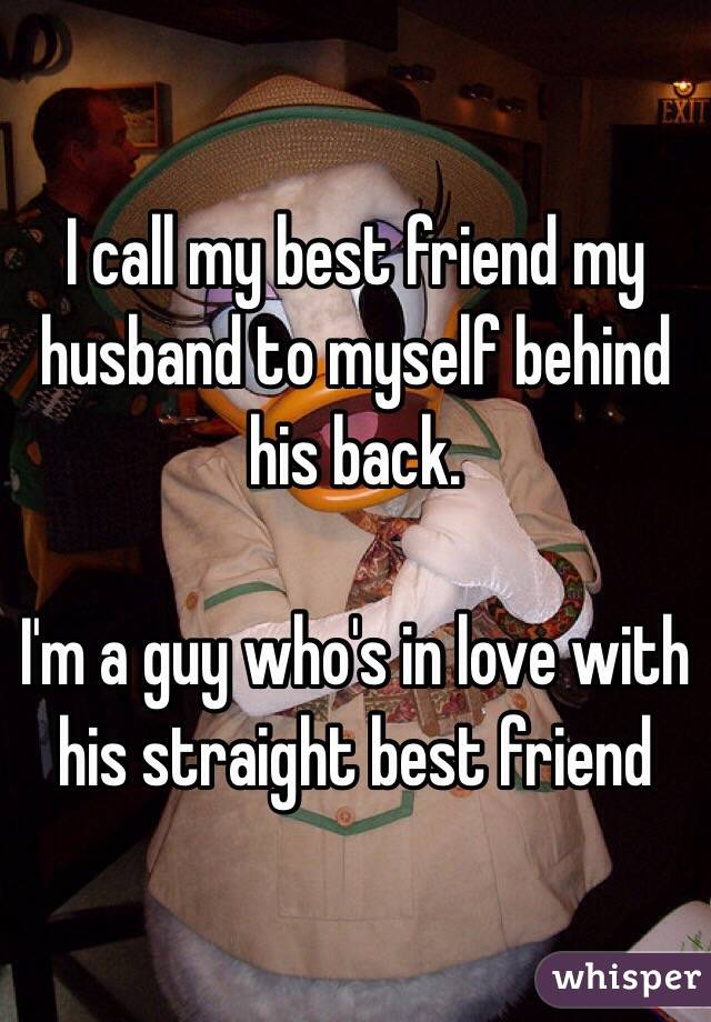 I call my best friend my husband to myself behind his back.  I'm a guy who's in love with his straight best friend