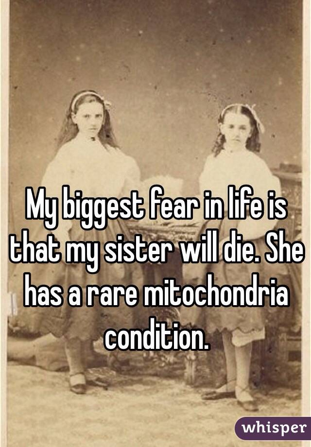 My biggest fear in life is that my sister will die. She has a rare mitochondria condition.