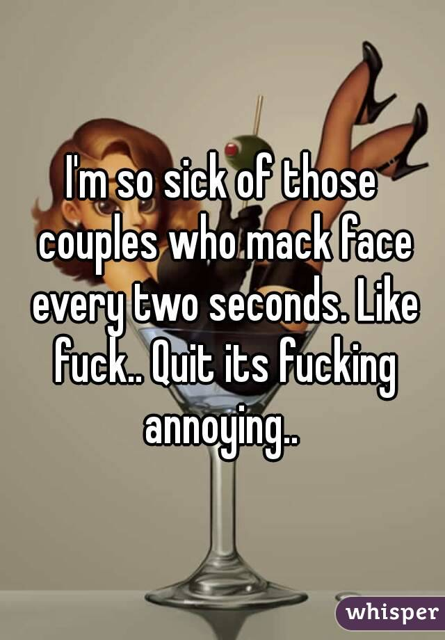 I'm so sick of those couples who mack face every two seconds. Like fuck.. Quit its fucking annoying..