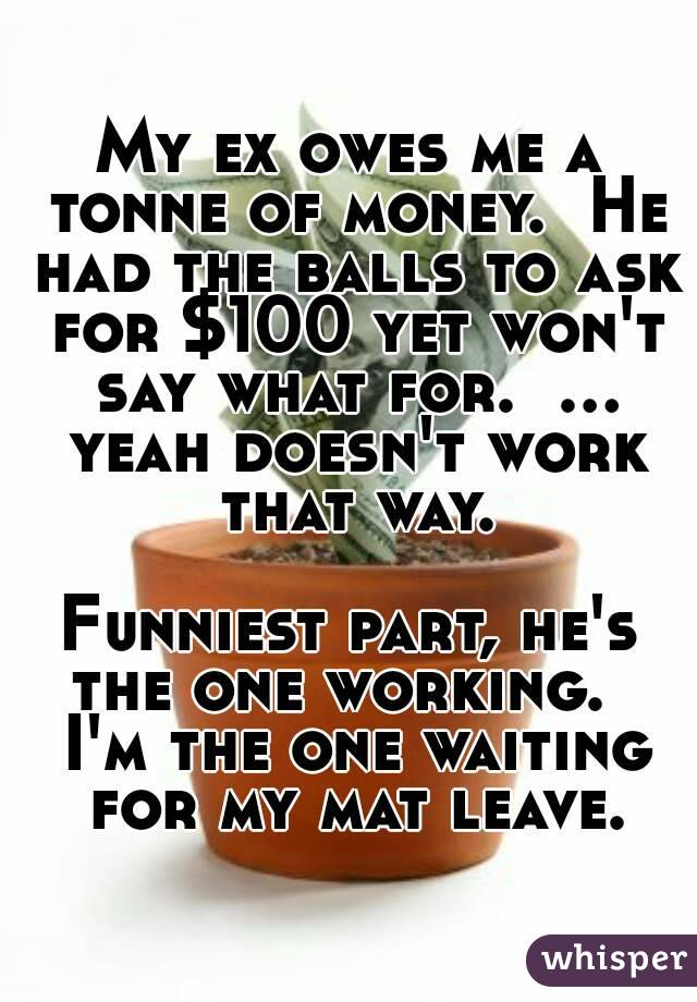 My ex owes me a tonne of money.  He had the balls to ask for $100 yet won't say what for.  ... yeah doesn't work that way.  Funniest part, he's the one working.   I'm the one waiting for my mat leave.