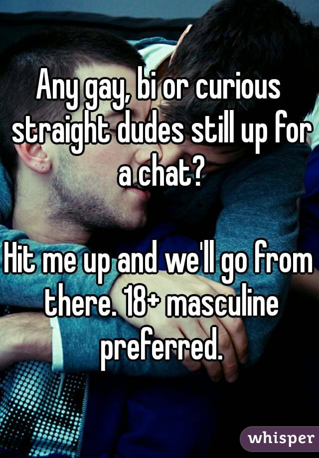 Any gay, bi or curious straight dudes still up for a chat?  Hit me up and we'll go from there. 18+ masculine preferred.