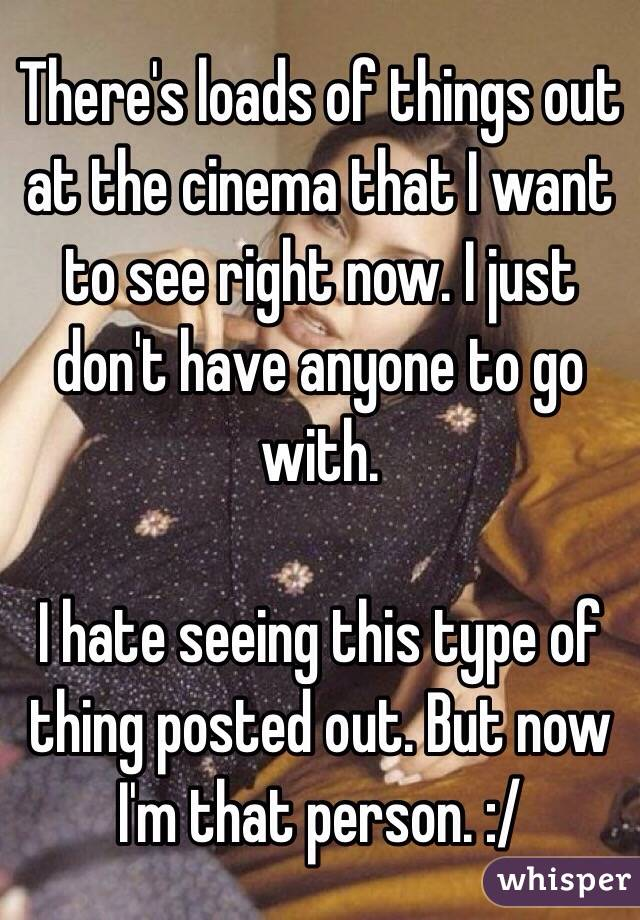 There's loads of things out at the cinema that I want to see right now. I just don't have anyone to go with.   I hate seeing this type of thing posted out. But now I'm that person. :/