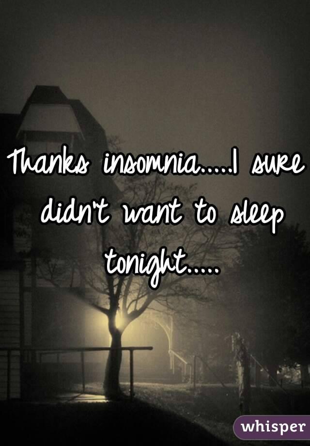 Thanks insomnia.....I sure didn't want to sleep tonight.....