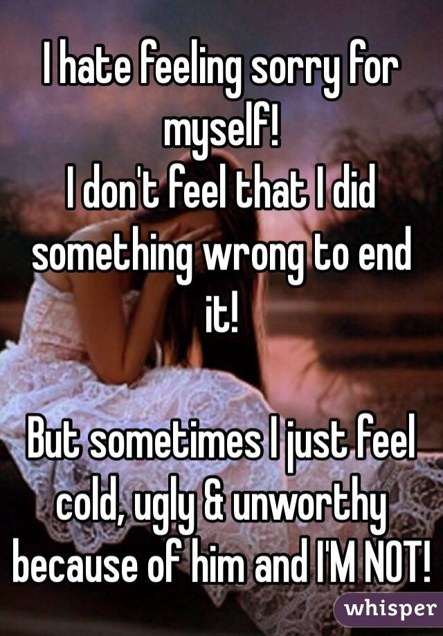 I hate feeling sorry for myself! I don't feel that I did something wrong to end it!  But sometimes I just feel cold, ugly & unworthy because of him and I'M NOT!