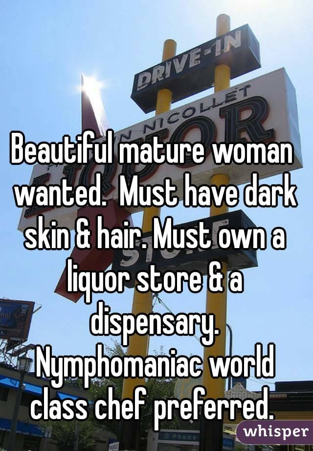 Beautiful mature woman wanted.  Must have dark skin & hair. Must own a liquor store & a dispensary. Nymphomaniac world class chef preferred.