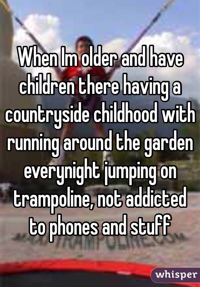 When Im older and have children there having a countryside childhood with running around the garden everynight jumping on trampoline, not addicted to phones and stuff