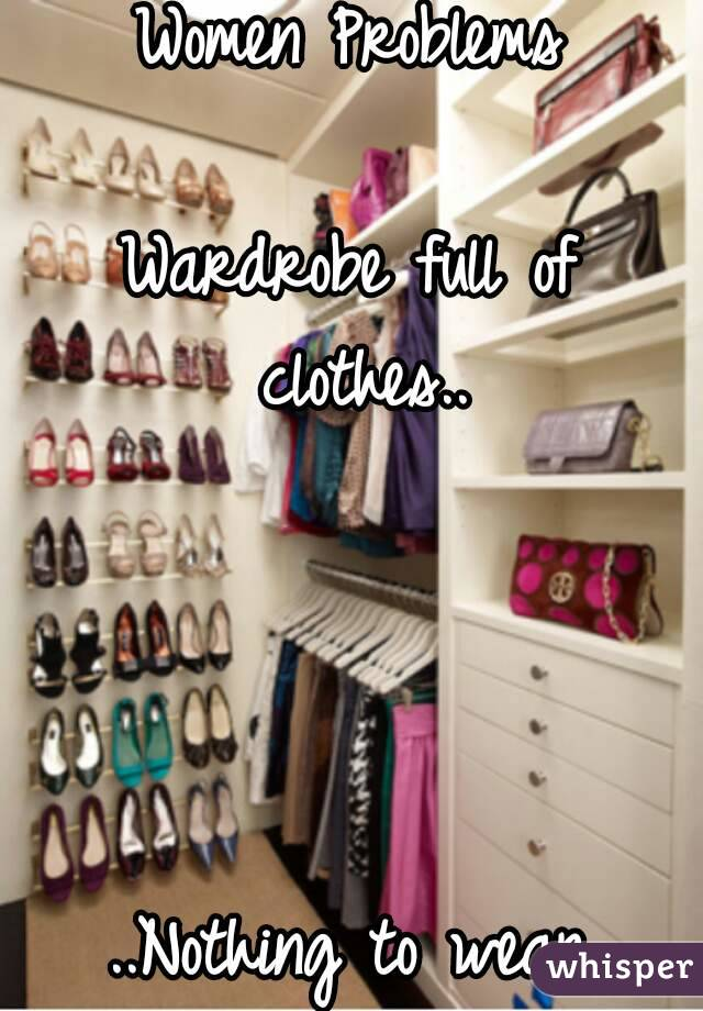 Women Problems  Wardrobe full of clothes..     ..Nothing to wear