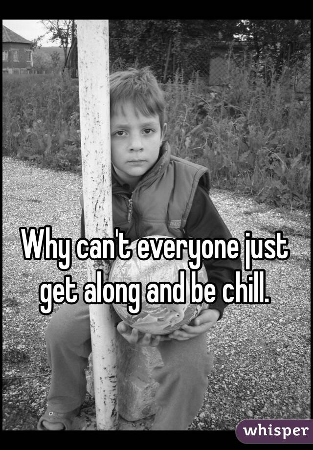 Why can't everyone just get along and be chill.