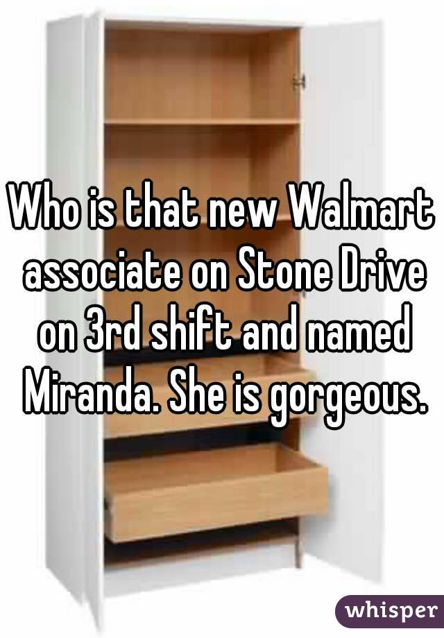 Who is that new Walmart associate on Stone Drive on 3rd shift and named Miranda. She is gorgeous.