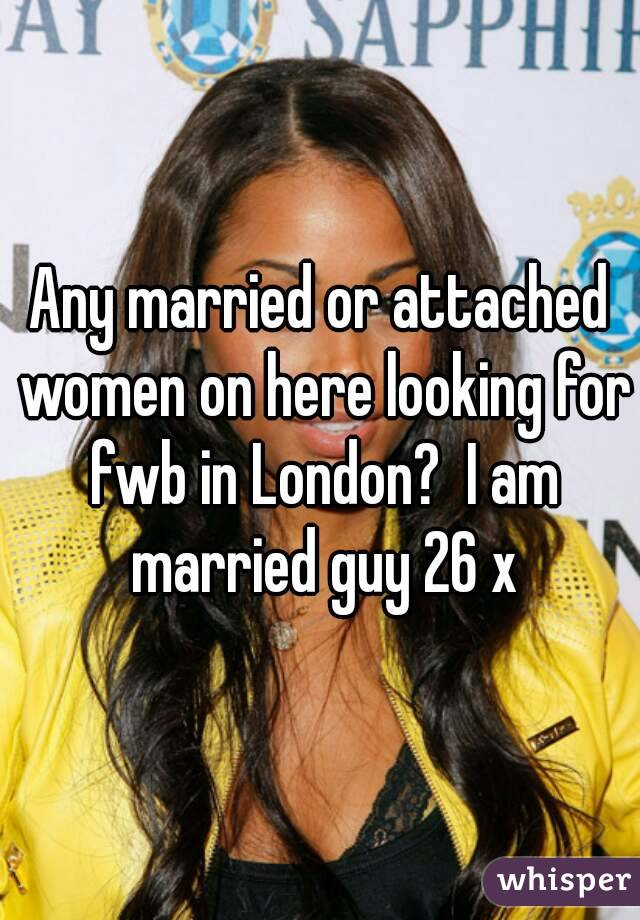 Any married or attached women on here looking for fwb in London?  I am married guy 26 x
