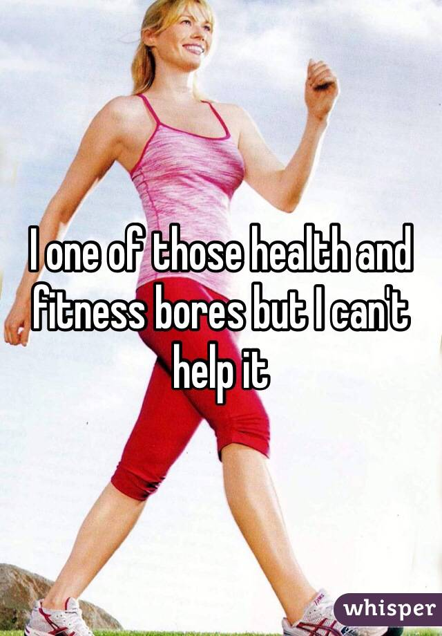 I one of those health and fitness bores but I can't help it