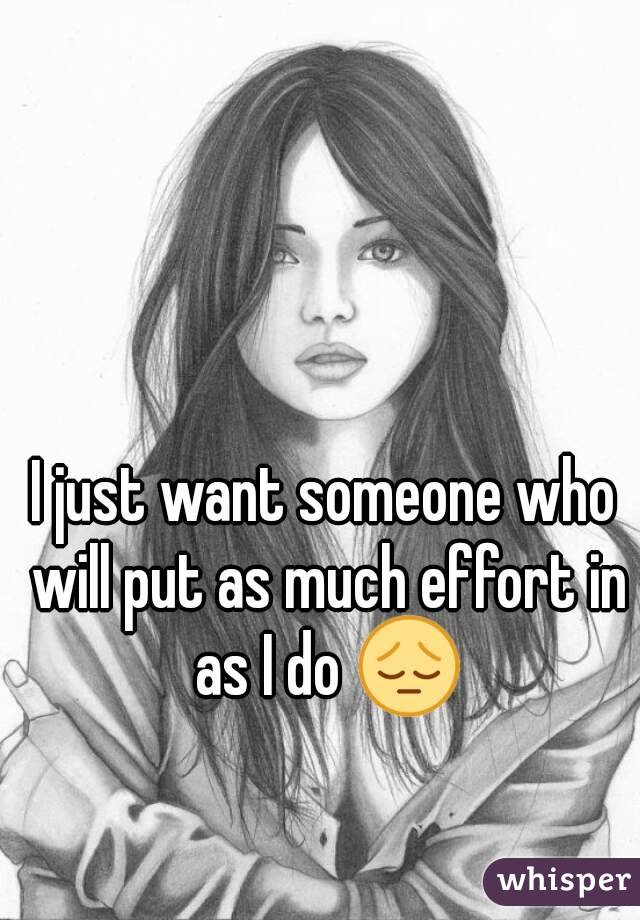 I just want someone who will put as much effort in as I do 😔