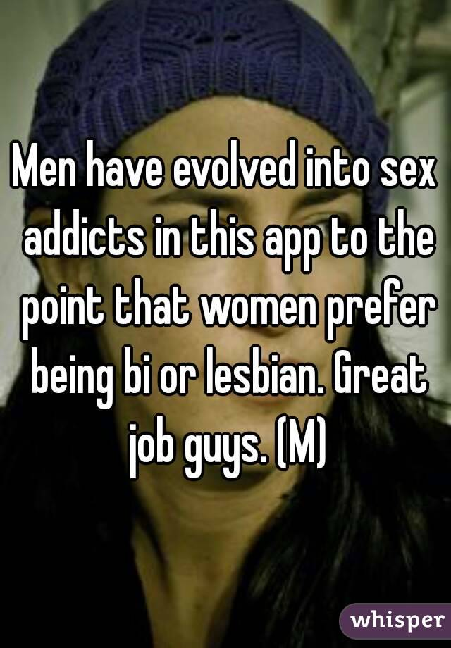 Men have evolved into sex addicts in this app to the point that women prefer being bi or lesbian. Great job guys. (M)