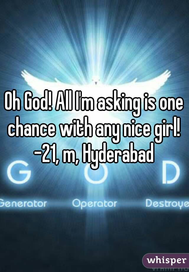 Oh God! All I'm asking is one chance with any nice girl!  -21, m, Hyderabad