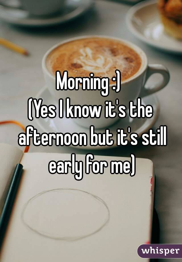 Morning :)  (Yes I know it's the afternoon but it's still early for me)