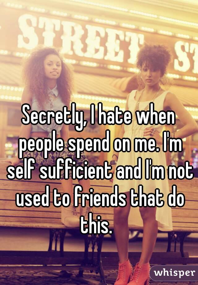 Secretly, I hate when people spend on me. I'm self sufficient and I'm not used to friends that do this.