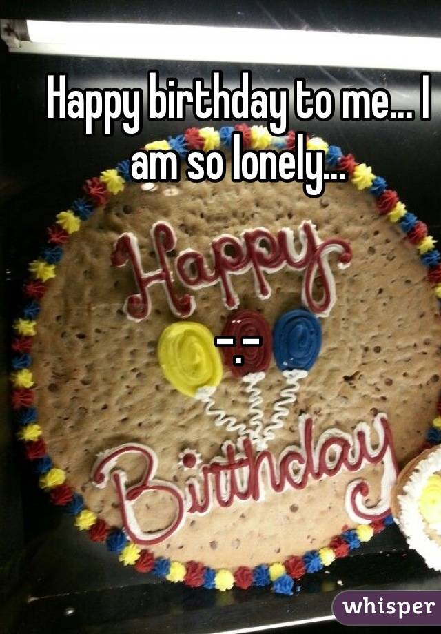 Happy birthday to me... I am so lonely...   -.-