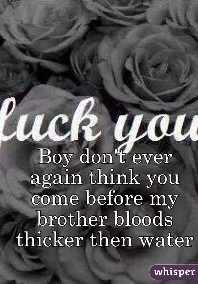Boy don't ever again think you come before my brother bloods thicker then water