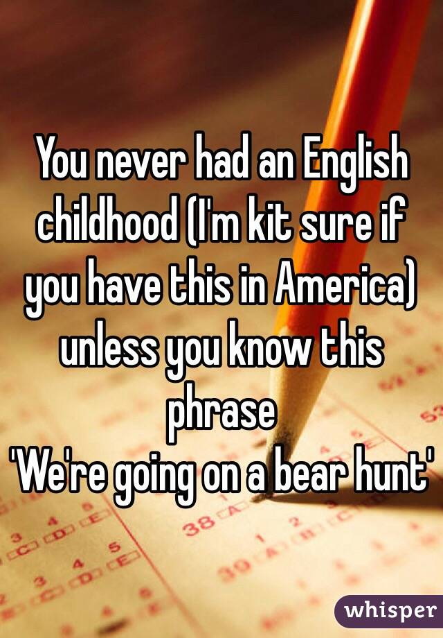 You never had an English childhood (I'm kit sure if you have this in America) unless you know this phrase 'We're going on a bear hunt'