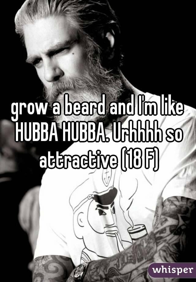 grow a beard and I'm like HUBBA HUBBA. Urhhhh so attractive (18 F)