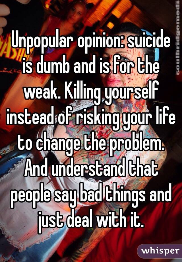 Unpopular opinion: suicide is dumb and is for the weak. Killing yourself instead of risking your life to change the problem. And understand that people say bad things and just deal with it.